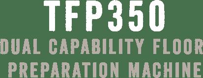 TFP350 DUAL CAPABILITY FLOOR PREPARATION MACHINE